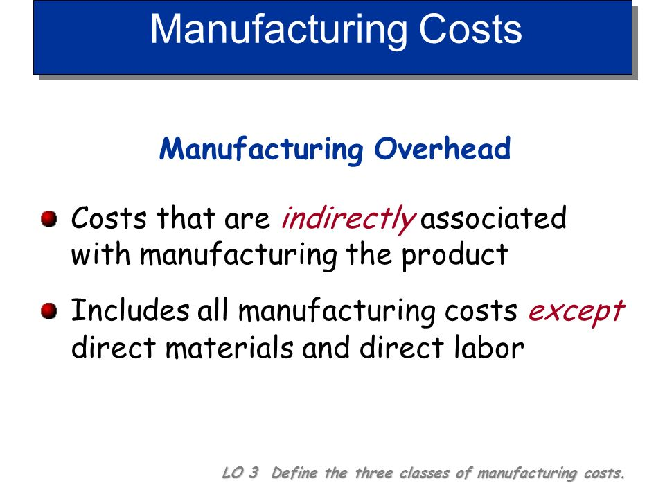Manufacturing Costs Labor LO 3 Define the three classes of manufacturing costs. Direct Labor Work of factory employees that can be physically and dire