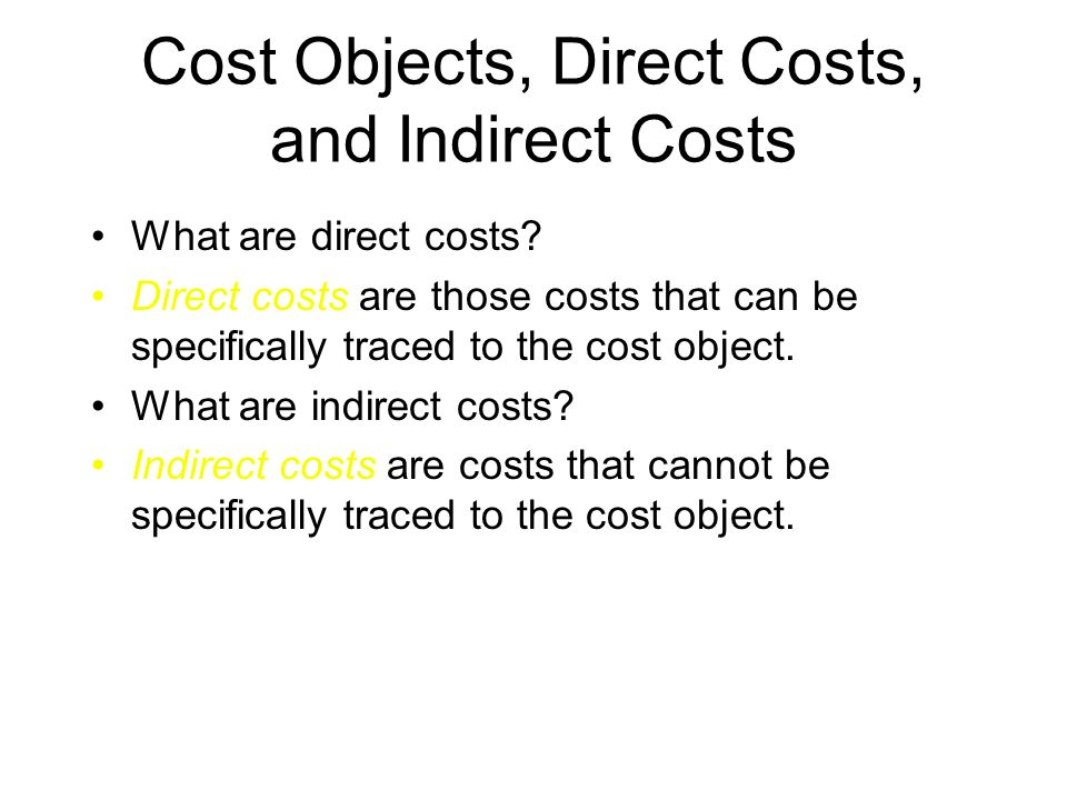 Cost Objects, Direct Costs, and Indirect Costs What are examples of cost objects? –individual products –alternative marketing strategies –geographic s