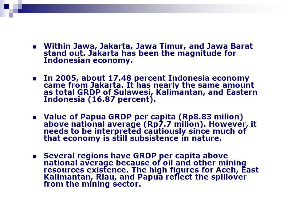 Within Jawa, Jakarta, Jawa Timur, and Jawa Barat stand out. Jakarta has been the magnitude for Indonesian economy. In 2005, about 17.48 percent Indone