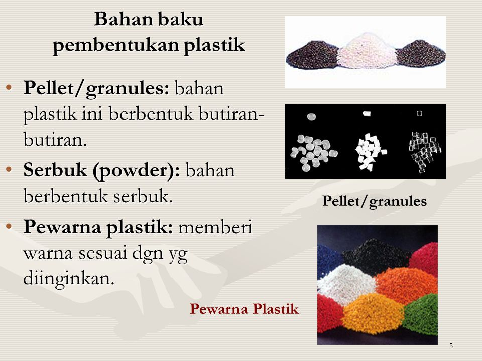 5 Bahan baku pembentukan plastik Pellet/granules: bahan plastik ini berbentuk butiran- butiran.Pellet/granules: bahan plastik ini berbentuk butiran- b