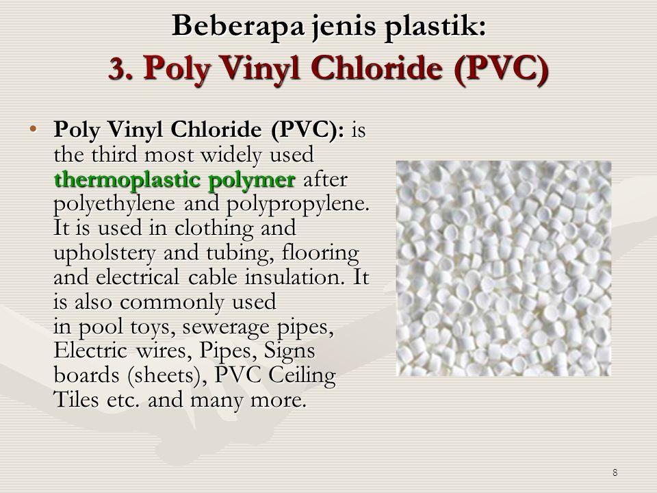 8 Beberapa jenis plastik: 3. Poly Vinyl Chloride (PVC) Poly Vinyl Chloride (PVC): is the third most widely used thermoplastic polymer after polyethyle