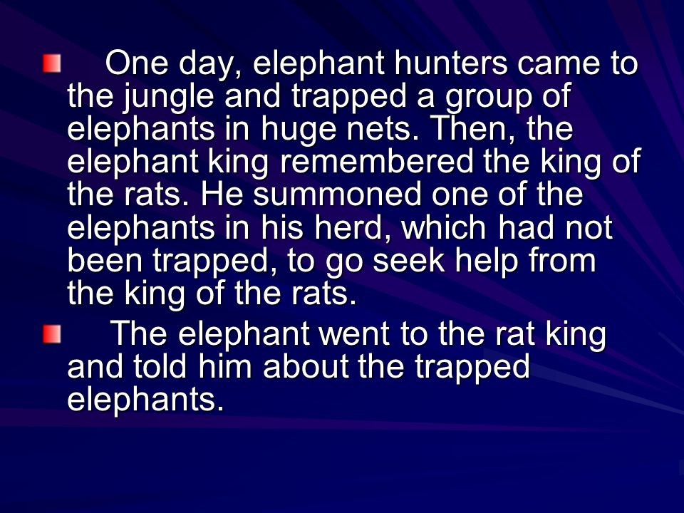 RESOLUTION (The crisis is resolved for better or for worse) The rat king immediately took his entire group of the rats and they cut open the nets which had trapped the elephants herd.