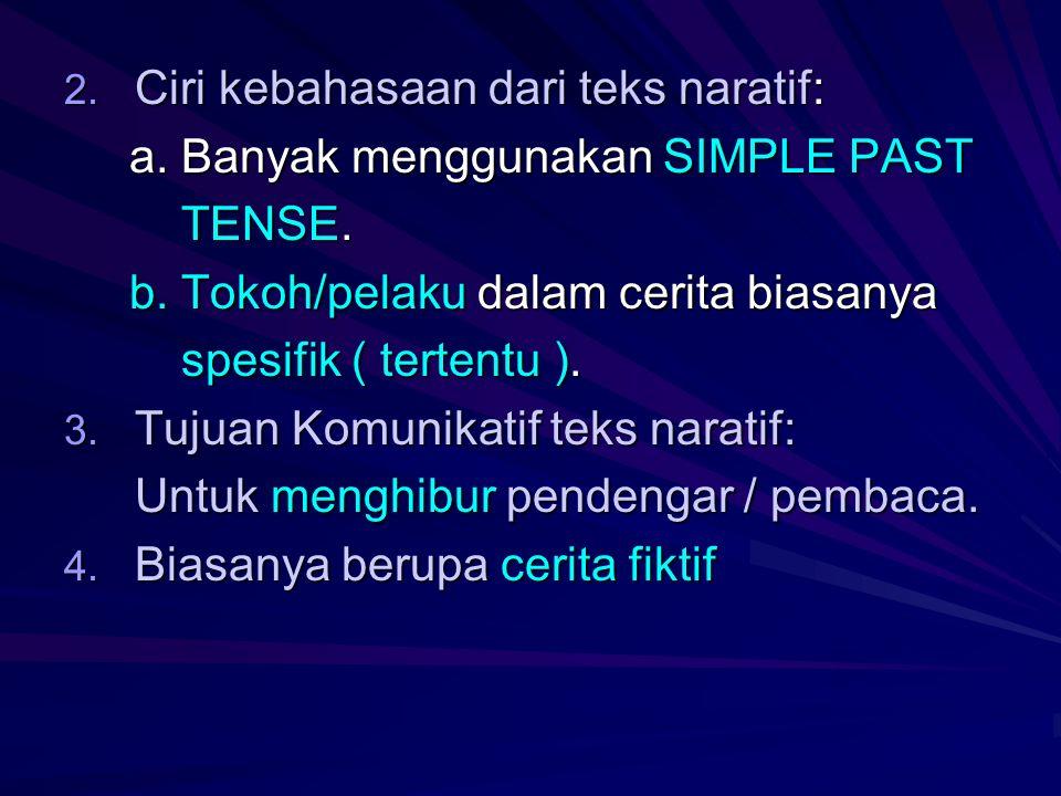 2. Ciri kebahasaan dari teks naratif: a. Banyak menggunakan SIMPLE PAST a. Banyak menggunakan SIMPLE PAST TENSE. TENSE. b. Tokoh/pelaku dalam cerita b