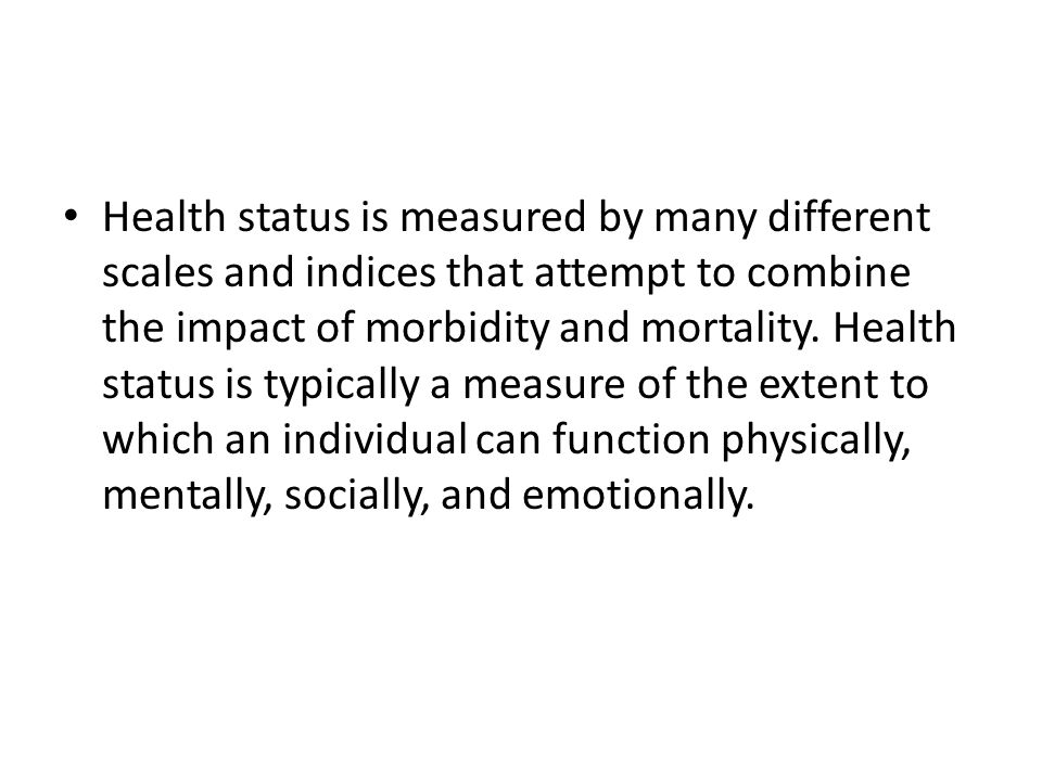 Health status is measured by many different scales and indices that attempt to combine the impact of morbidity and mortality. Health status is typical