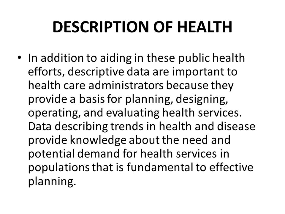 In addition to aiding in these public health efforts, descriptive data are important to health care administrators because they provide a basis for planning, designing, operating, and evaluating health services.