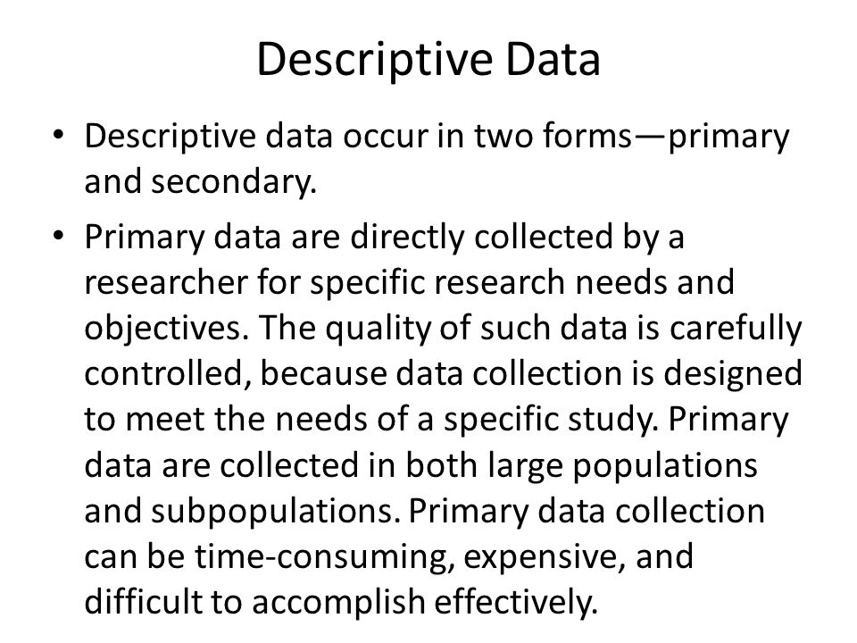 Descriptive data occur in two forms—primary and secondary. Primary data are directly collected by a researcher for specific research needs and objecti