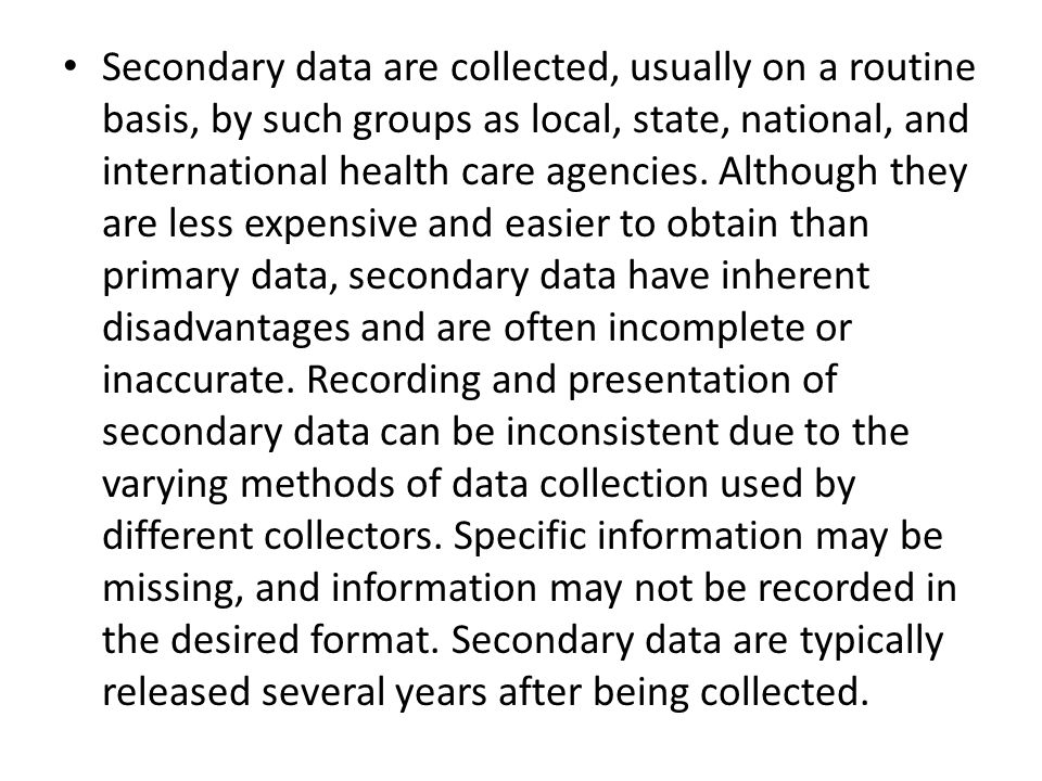Secondary data are collected, usually on a routine basis, by such groups as local, state, national, and international health care agencies. Although t
