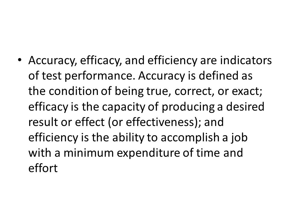 Accuracy, efficacy, and efficiency are indicators of test performance. Accuracy is defined as the condition of being true, correct, or exact; efficacy