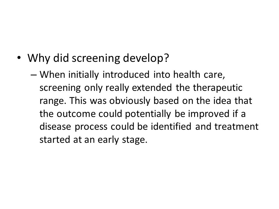Why did screening develop? – When initially introduced into health care, screening only really extended the therapeutic range. This was obviously base