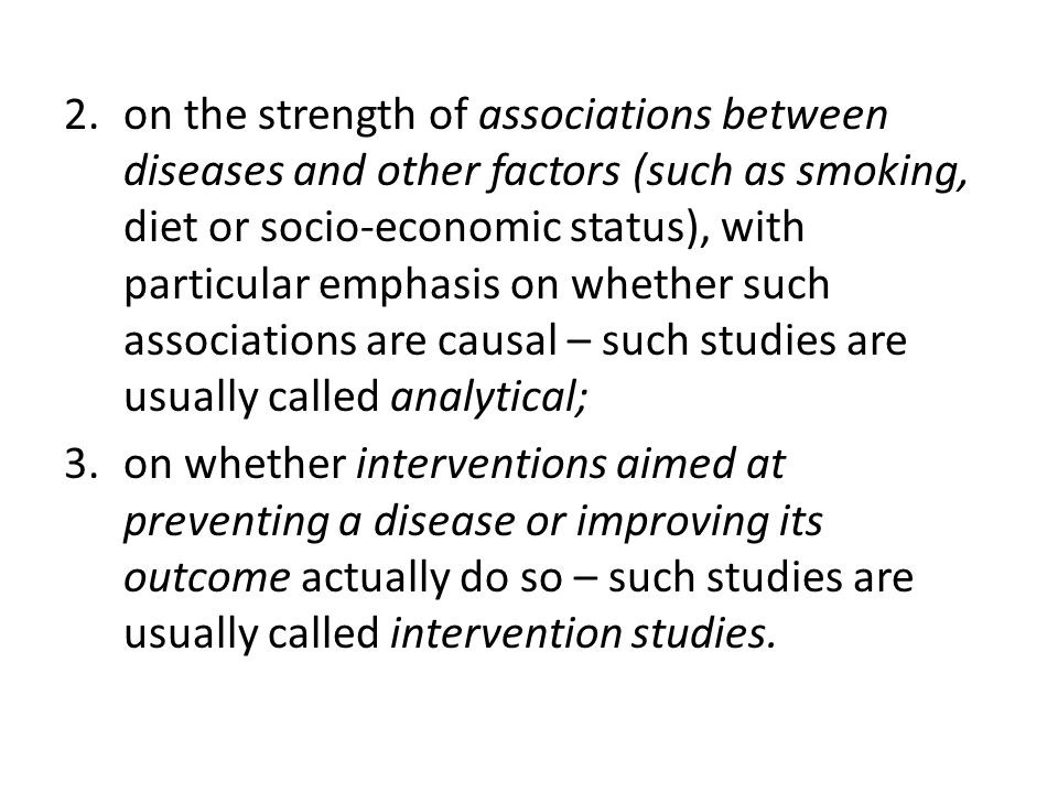2.on the strength of associations between diseases and other factors (such as smoking, diet or socio-economic status), with particular emphasis on whether such associations are causal – such studies are usually called analytical; 3.on whether interventions aimed at preventing a disease or improving its outcome actually do so – such studies are usually called intervention studies.