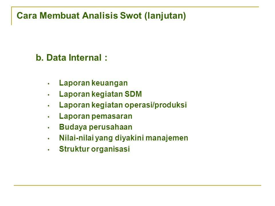 Cara Membuat Analisis Swot (lanjutan) b. Data Internal : Laporan keuangan Laporan kegiatan SDM Laporan kegiatan operasi/produksi Laporan pemasaran Bud