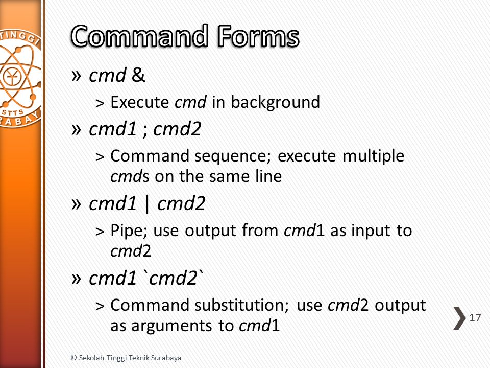 » cmd & ˃Execute cmd in background » cmd1 ; cmd2 ˃Command sequence; execute multiple cmds on the same line » cmd1 | cmd2 ˃Pipe; use output from cmd1 as input to cmd2 » cmd1 `cmd2` ˃Command substitution; use cmd2 output as arguments to cmd1 17 © Sekolah Tinggi Teknik Surabaya