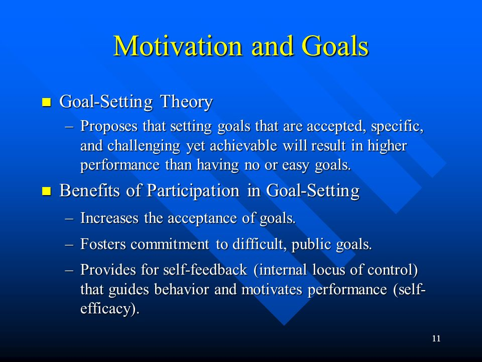 11 Motivation and Goals Goal-Setting Theory Goal-Setting Theory –Proposes that setting goals that are accepted, specific, and challenging yet achievable will result in higher performance than having no or easy goals.