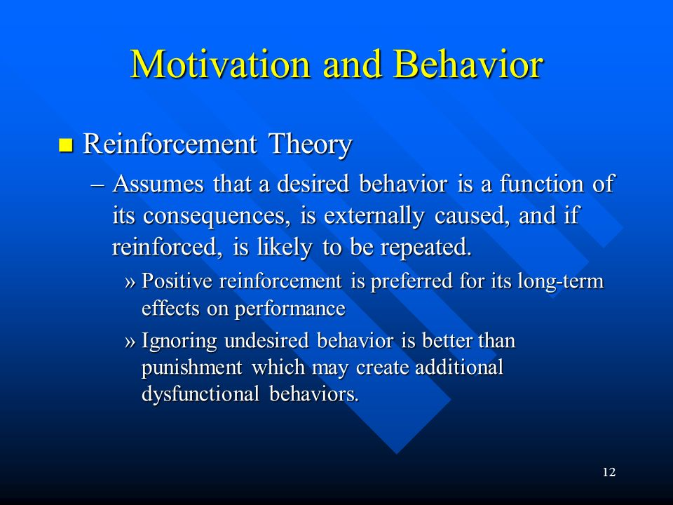 12 Motivation and Behavior Reinforcement Theory Reinforcement Theory –Assumes that a desired behavior is a function of its consequences, is externally caused, and if reinforced, is likely to be repeated.