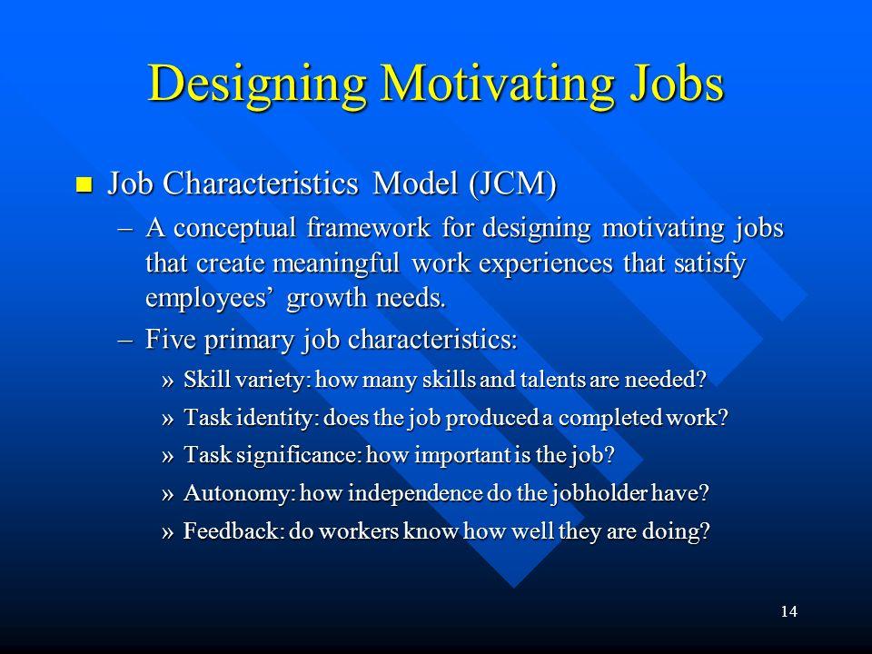 14 Designing Motivating Jobs Job Characteristics Model (JCM) Job Characteristics Model (JCM) –A conceptual framework for designing motivating jobs tha