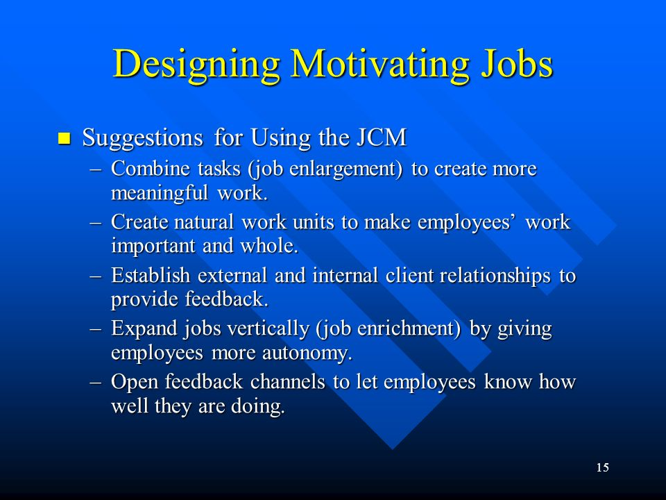 15 Designing Motivating Jobs Suggestions for Using the JCM Suggestions for Using the JCM –Combine tasks (job enlargement) to create more meaningful work.