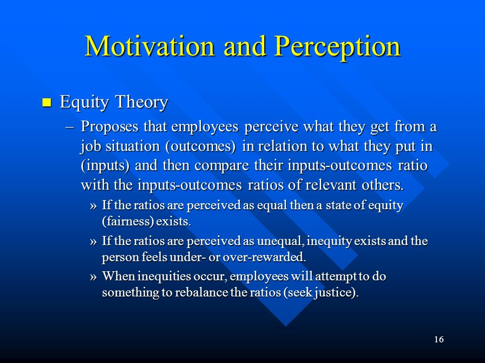 16 Motivation and Perception Equity Theory Equity Theory –Proposes that employees perceive what they get from a job situation (outcomes) in relation t