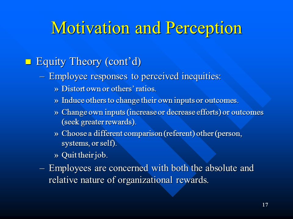 17 Motivation and Perception Equity Theory (cont'd) Equity Theory (cont'd) –Employee responses to perceived inequities: »Distort own or others' ratios.