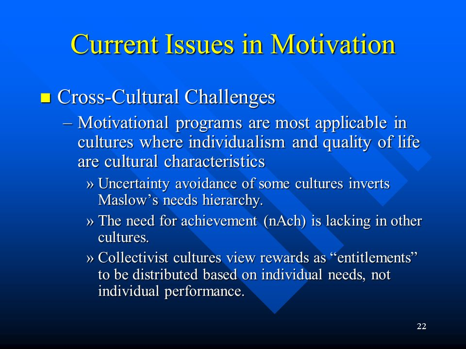 22 Current Issues in Motivation Cross-Cultural Challenges Cross-Cultural Challenges –Motivational programs are most applicable in cultures where indiv