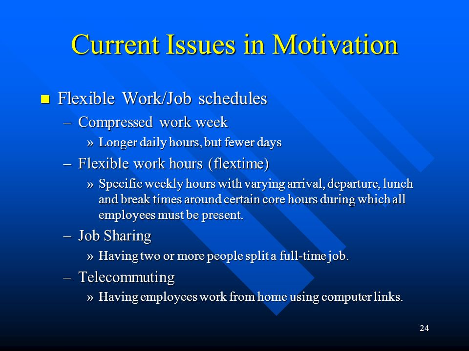 24 Current Issues in Motivation Flexible Work/Job schedules Flexible Work/Job schedules –Compressed work week »Longer daily hours, but fewer days –Flexible work hours (flextime) »Specific weekly hours with varying arrival, departure, lunch and break times around certain core hours during which all employees must be present.