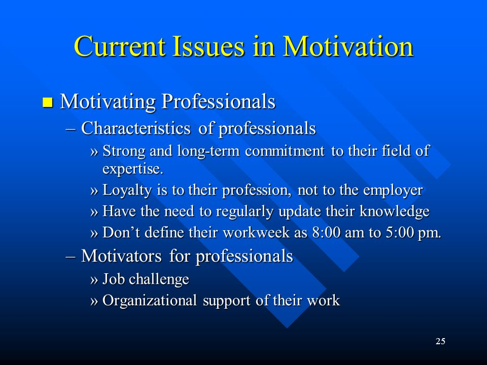 25 Current Issues in Motivation Motivating Professionals Motivating Professionals –Characteristics of professionals »Strong and long-term commitment t
