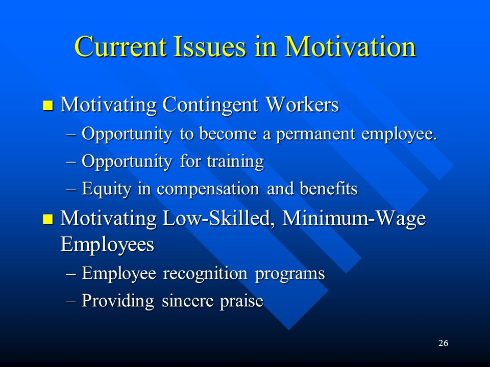 26 Current Issues in Motivation Motivating Contingent Workers Motivating Contingent Workers –Opportunity to become a permanent employee.