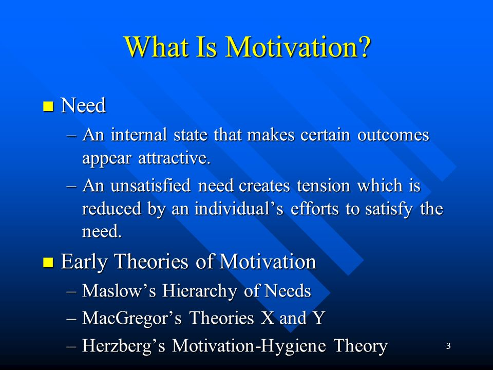3 Need Need –An internal state that makes certain outcomes appear attractive. –An unsatisfied need creates tension which is reduced by an individual's