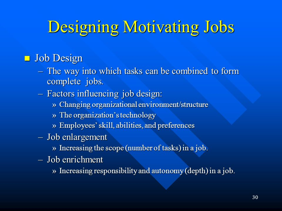 30 Designing Motivating Jobs Job Design Job Design –The way into which tasks can be combined to form complete jobs.