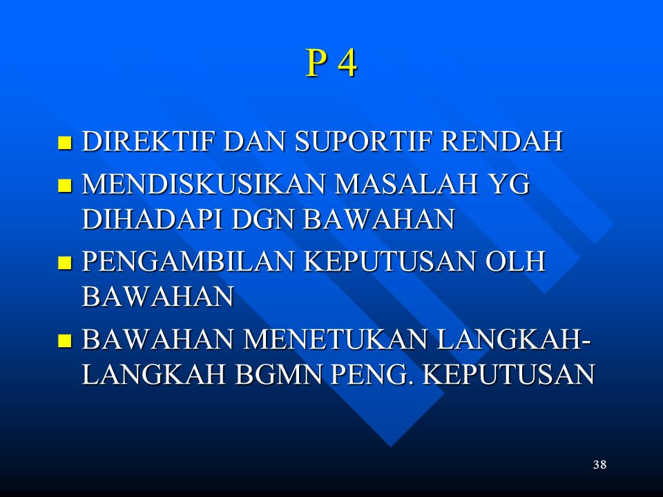 38 P 4 DIREKTIF DAN SUPORTIF RENDAH DIREKTIF DAN SUPORTIF RENDAH MENDISKUSIKAN MASALAH YG DIHADAPI DGN BAWAHAN MENDISKUSIKAN MASALAH YG DIHADAPI DGN B
