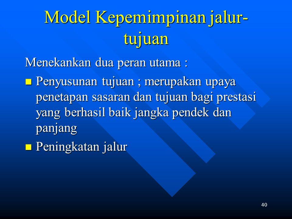 40 Model Kepemimpinan jalur- tujuan Menekankan dua peran utama : Penyusunan tujuan ; merupakan upaya penetapan sasaran dan tujuan bagi prestasi yang b