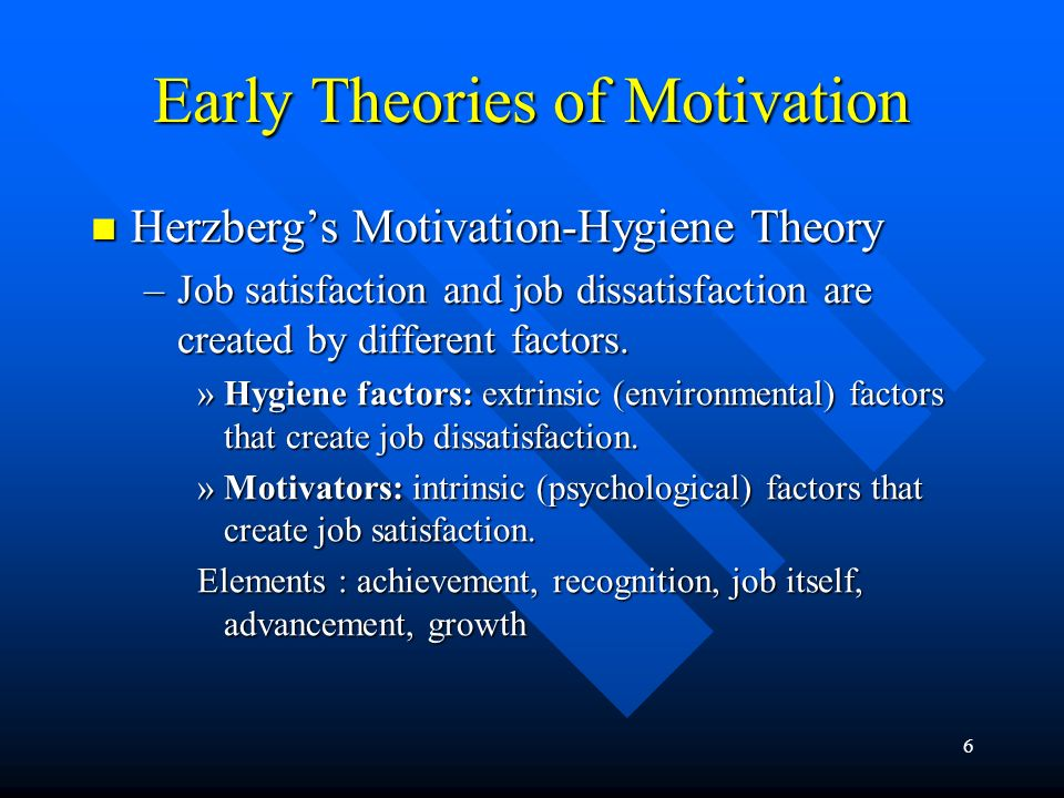 6 Herzberg's Motivation-Hygiene Theory Herzberg's Motivation-Hygiene Theory –Job satisfaction and job dissatisfaction are created by different factors