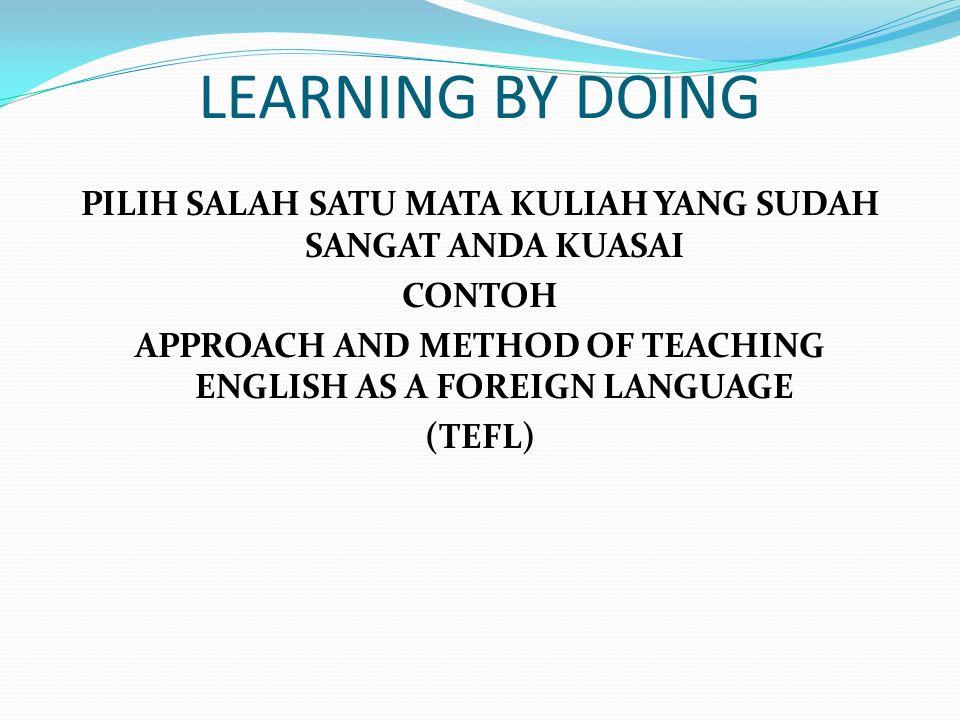 LEARNING BY DOING PILIH SALAH SATU MATA KULIAH YANG SUDAH SANGAT ANDA KUASAI CONTOH APPROACH AND METHOD OF TEACHING ENGLISH AS A FOREIGN LANGUAGE (TEF
