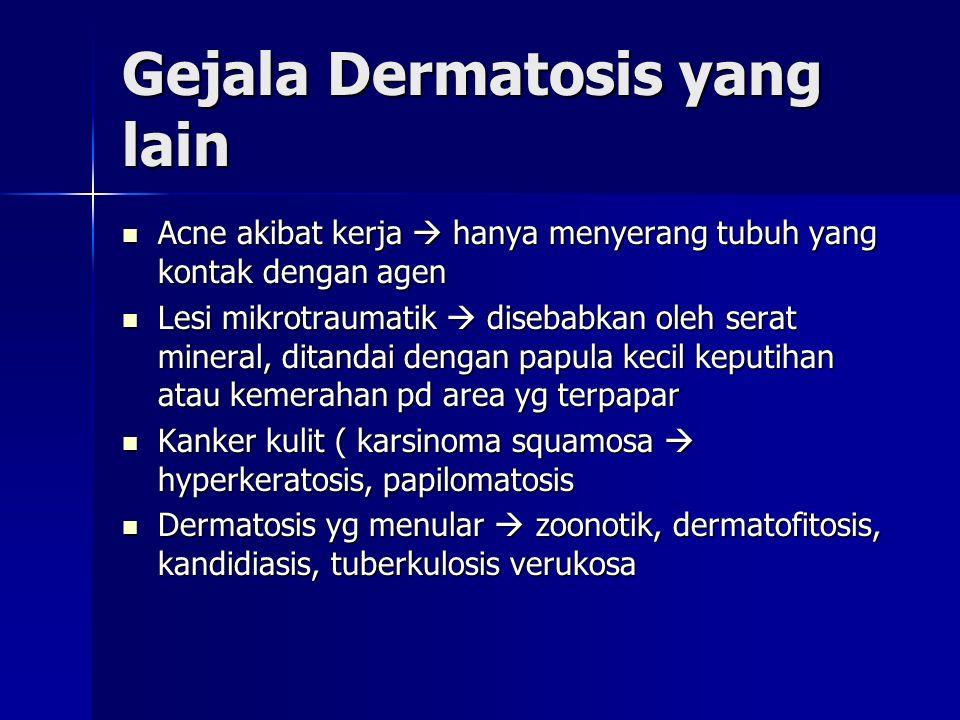 Gejala Dermatosis yang lain Acne akibat kerja  hanya menyerang tubuh yang kontak dengan agen Acne akibat kerja  hanya menyerang tubuh yang kontak dengan agen Lesi mikrotraumatik  disebabkan oleh serat mineral, ditandai dengan papula kecil keputihan atau kemerahan pd area yg terpapar Lesi mikrotraumatik  disebabkan oleh serat mineral, ditandai dengan papula kecil keputihan atau kemerahan pd area yg terpapar Kanker kulit ( karsinoma squamosa  hyperkeratosis, papilomatosis Kanker kulit ( karsinoma squamosa  hyperkeratosis, papilomatosis Dermatosis yg menular  zoonotik, dermatofitosis, kandidiasis, tuberkulosis verukosa Dermatosis yg menular  zoonotik, dermatofitosis, kandidiasis, tuberkulosis verukosa