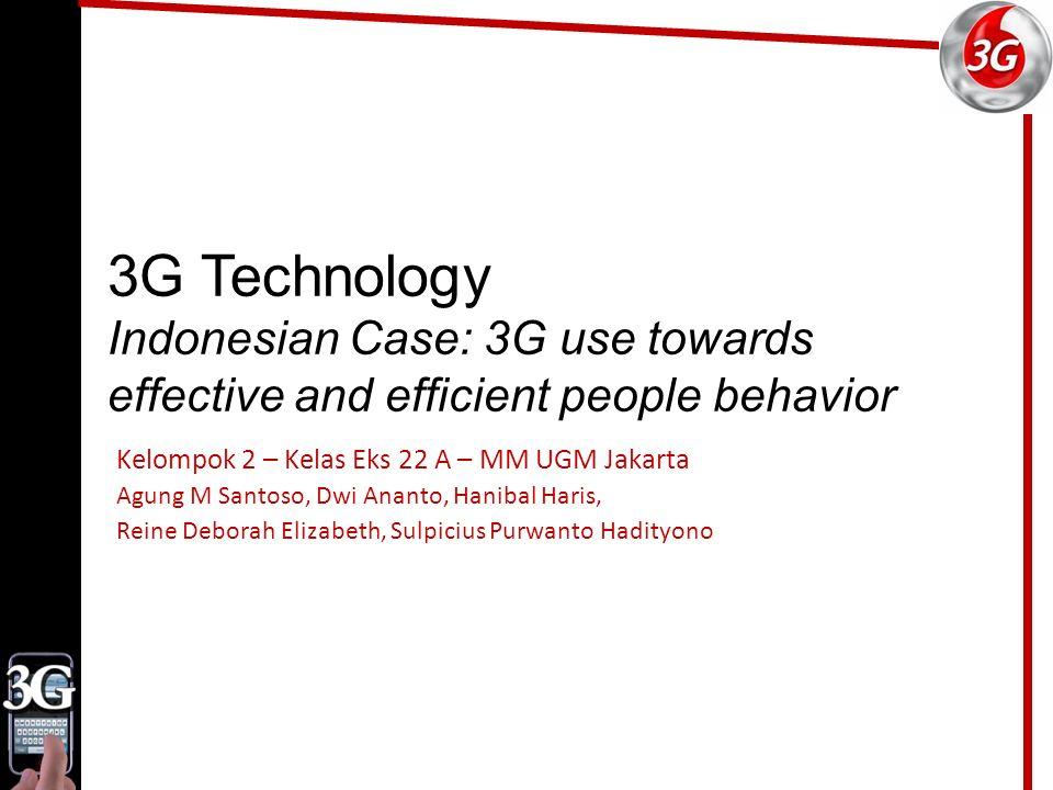 3G Technology Indonesian Case: 3G use towards effective and efficient people behavior Kelompok 2 – Kelas Eks 22 A – MM UGM Jakarta Agung M Santoso, Dwi Ananto, Hanibal Haris, Reine Deborah Elizabeth, Sulpicius Purwanto Hadityono