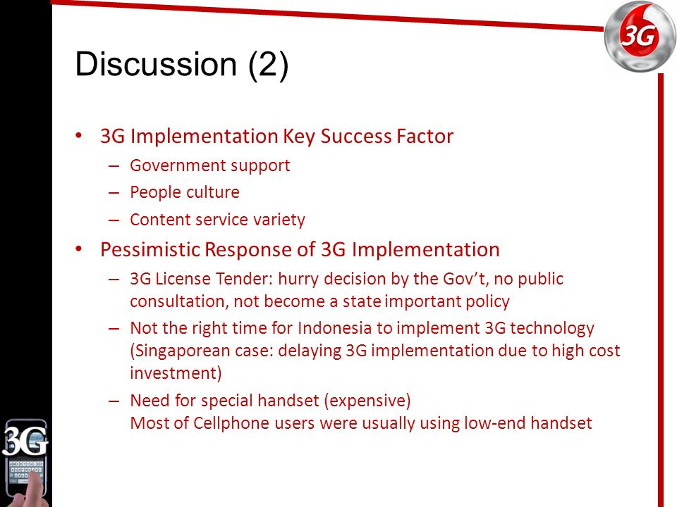 Discussion (2) 3G Implementation Key Success Factor – Government support – People culture – Content service variety Pessimistic Response of 3G Implementation – 3G License Tender: hurry decision by the Gov't, no public consultation, not become a state important policy – Not the right time for Indonesia to implement 3G technology (Singaporean case: delaying 3G implementation due to high cost investment) – Need for special handset (expensive) Most of Cellphone users were usually using low-end handset