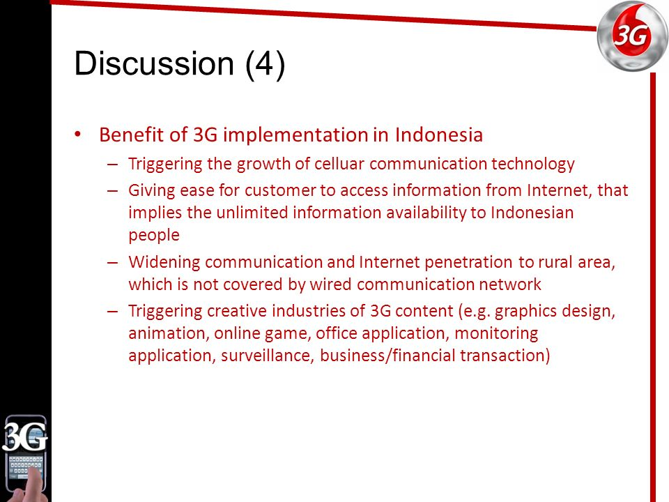 Discussion (4) Benefit of 3G implementation in Indonesia – Triggering the growth of celluar communication technology – Giving ease for customer to access information from Internet, that implies the unlimited information availability to Indonesian people – Widening communication and Internet penetration to rural area, which is not covered by wired communication network – Triggering creative industries of 3G content (e.g.