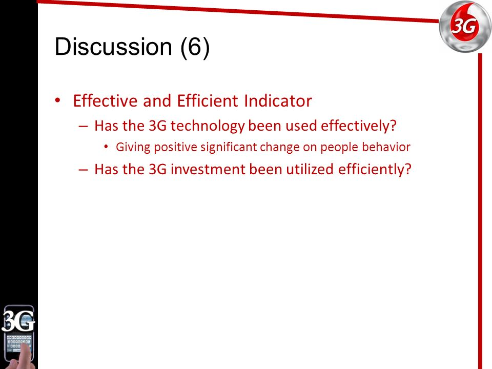 Discussion (6) Effective and Efficient Indicator – Has the 3G technology been used effectively.