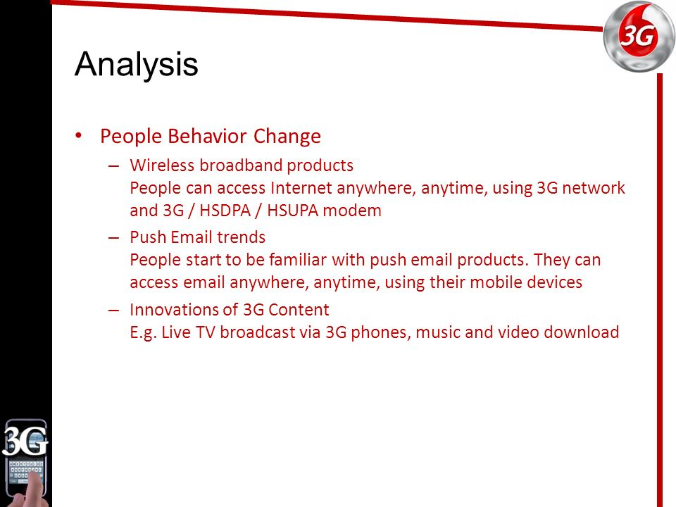 Analysis People Behavior Change – Wireless broadband products People can access Internet anywhere, anytime, using 3G network and 3G / HSDPA / HSUPA modem – Push Email trends People start to be familiar with push email products.