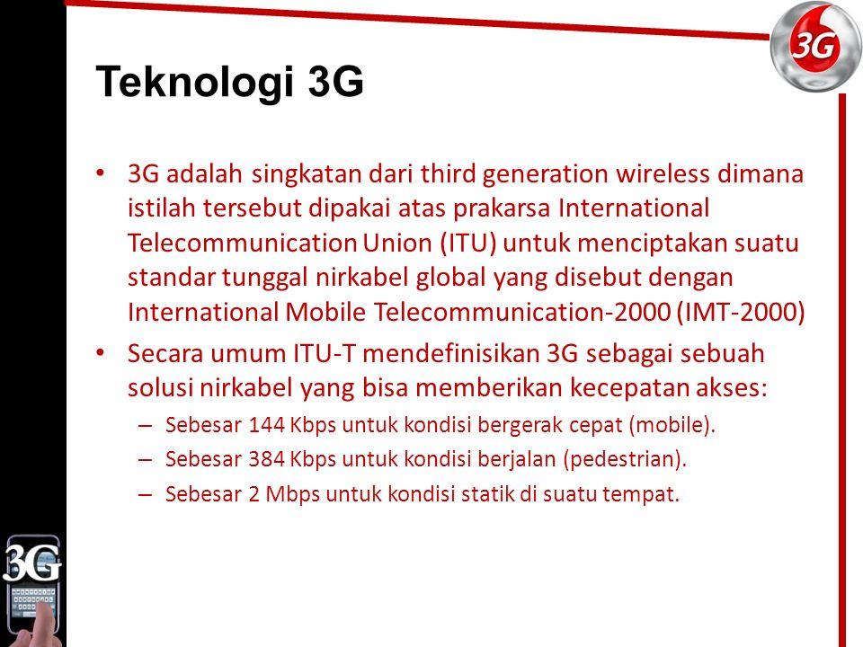 Teknologi 3G 3G adalah singkatan dari third generation wireless dimana istilah tersebut dipakai atas prakarsa International Telecommunication Union (ITU) untuk menciptakan suatu standar tunggal nirkabel global yang disebut dengan International Mobile Telecommunication-2000 (IMT-2000) Secara umum ITU-T mendefinisikan 3G sebagai sebuah solusi nirkabel yang bisa memberikan kecepatan akses: – Sebesar 144 Kbps untuk kondisi bergerak cepat (mobile).