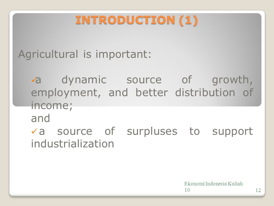 INTRODUCTION (1) Agricultural is important: a dynamic source of growth, employment, and better distribution of income; and a source of surpluses to support industrialization Ekonomi Indonesia Kuliah 1012