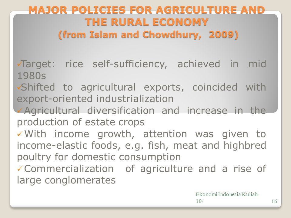 MAJOR POLICIES FOR AGRICULTURE AND THE RURAL ECONOMY (from Islam and Chowdhury, 2009) Target: rice self-sufficiency, achieved in mid 1980s Shifted to agricultural exports, coincided with export-oriented industrialization Agricultural diversification and increase in the production of estate crops With income growth, attention was given to income-elastic foods, e.g.