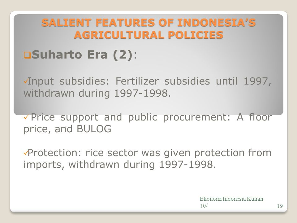 SALIENT FEATURES OF INDONESIA'S AGRICULTURAL POLICIES  Suharto Era (2): Input subsidies: Fertilizer subsidies until 1997, withdrawn during 1997-1998.