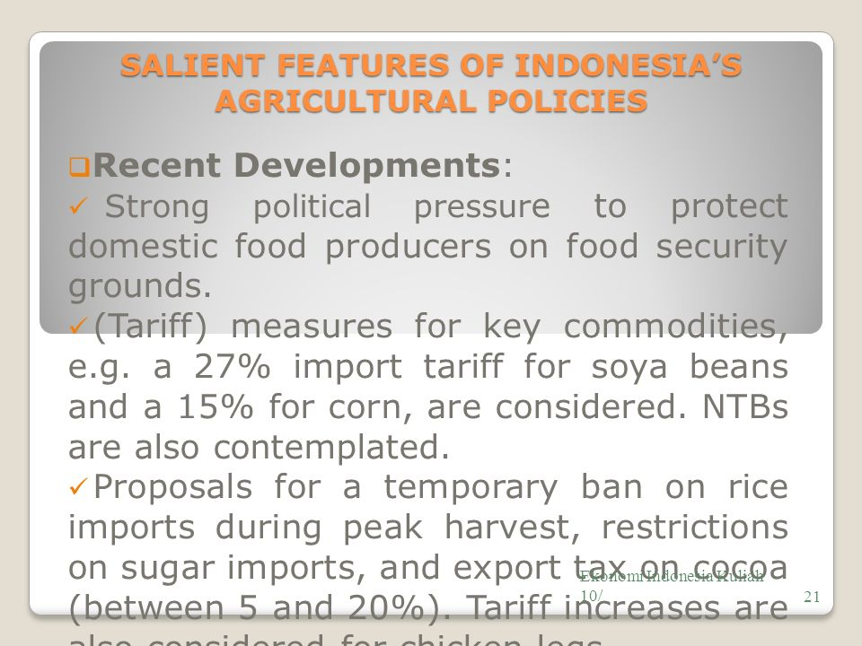 SALIENT FEATURES OF INDONESIA'S AGRICULTURAL POLICIES  Recent Developments: Strong political pressur e to protect domestic food producers on food security grounds.