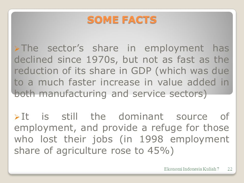 SOME FACTS  The sector's share in employment has declined since 1970s, but not as fast as the reduction of its share in GDP (which was due to a much faster increase in value added in both manufacturing and service sectors)  It is still the dominant source of employment, and provide a refuge for those who lost their jobs (in 1998 employment share of agriculture rose to 45%) Ekonomi Indonesia Kuliah 722