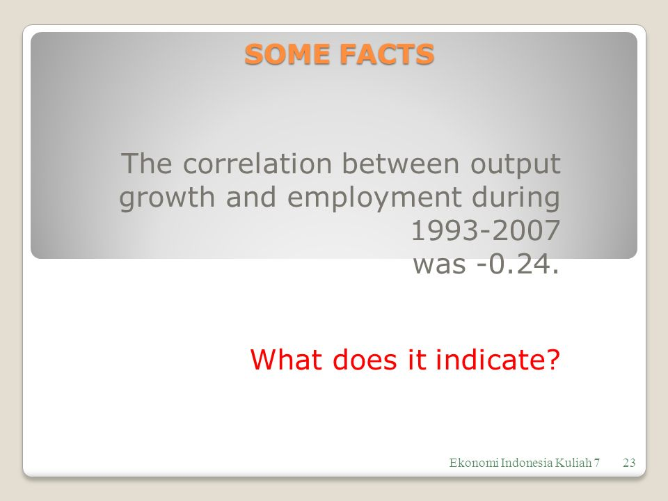 SOME FACTS The correlation between output growth and employment during 1993-2007 was -0.24.