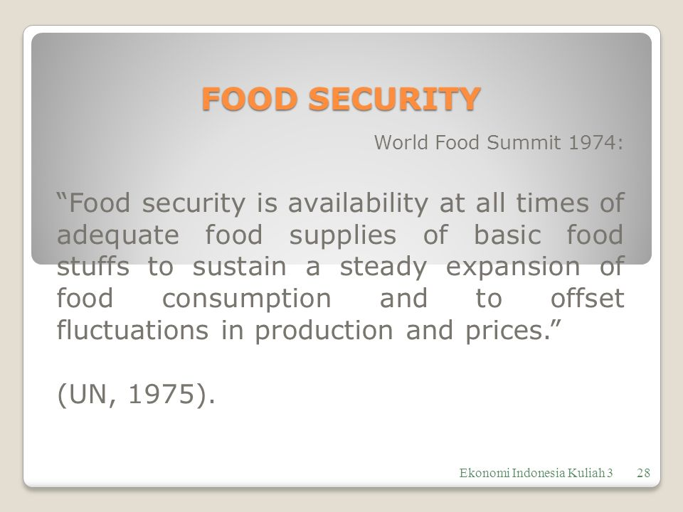 FOOD SECURITY World Food Summit 1974: Food security is availability at all times of adequate food supplies of basic food stuffs to sustain a steady expansion of food consumption and to offset fluctuations in production and prices. (UN, 1975).