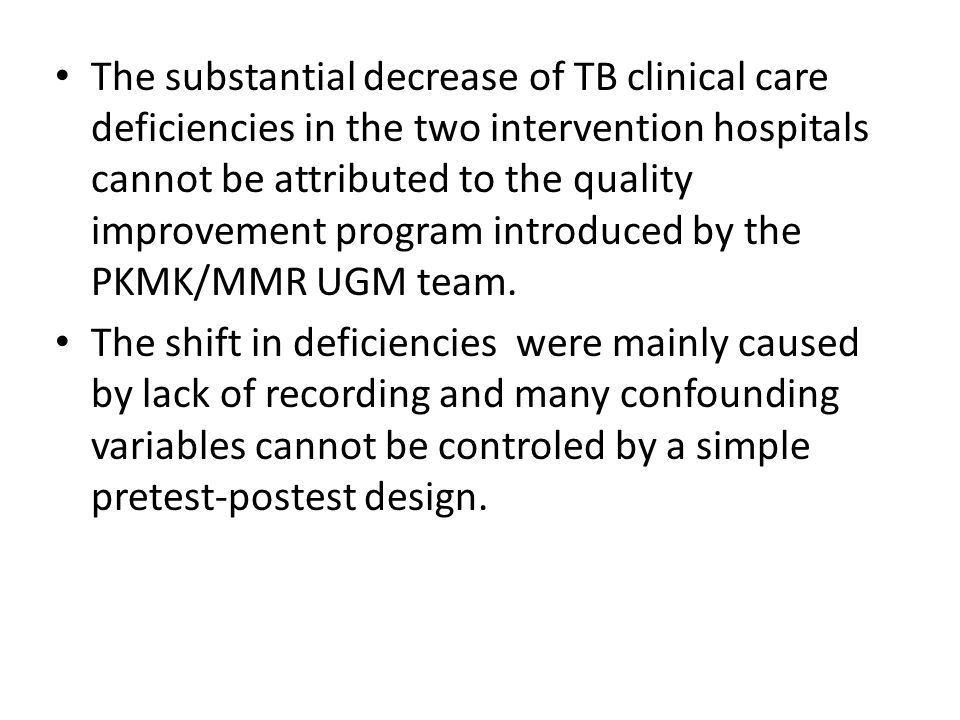 The substantial decrease of TB clinical care deficiencies in the two intervention hospitals cannot be attributed to the quality improvement program introduced by the PKMK/MMR UGM team.