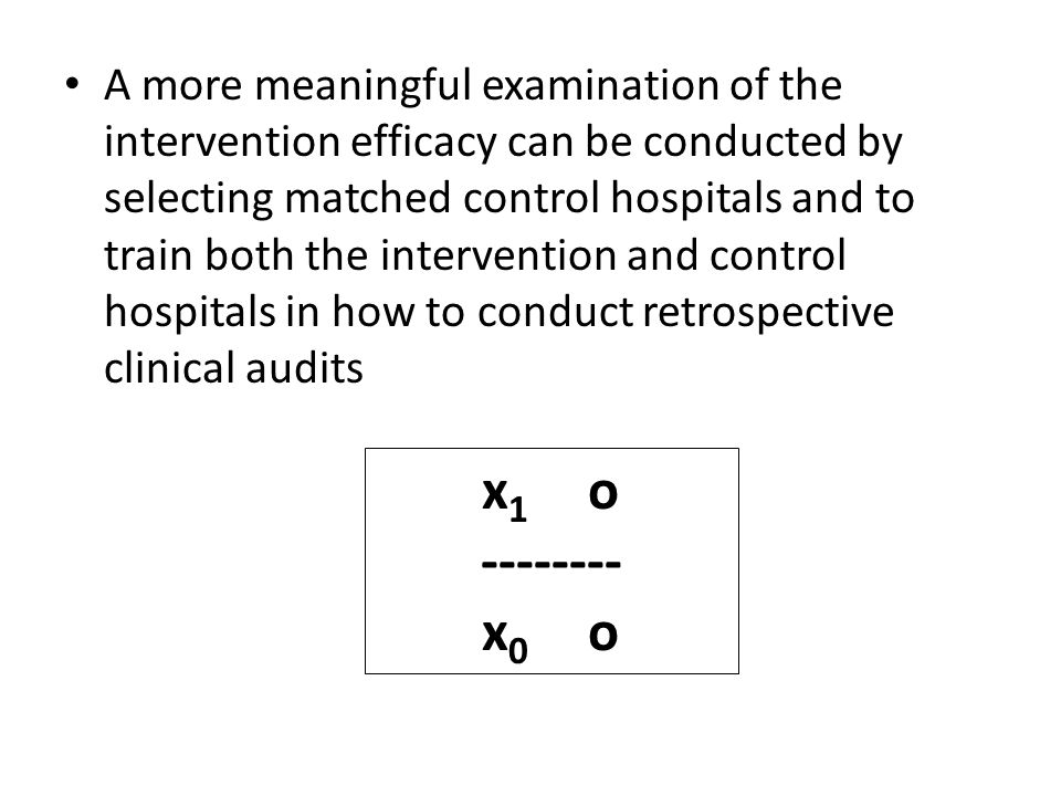 x 1 o -------- x 0 o A more meaningful examination of the intervention efficacy can be conducted by selecting matched control hospitals and to train both the intervention and control hospitals in how to conduct retrospective clinical audits