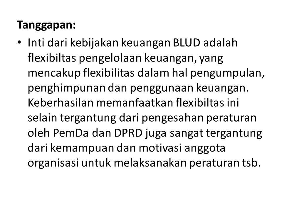 Tanggapan: Inti dari kebijakan keuangan BLUD adalah flexibiltas pengelolaan keuangan, yang mencakup flexibilitas dalam hal pengumpulan, penghimpunan d