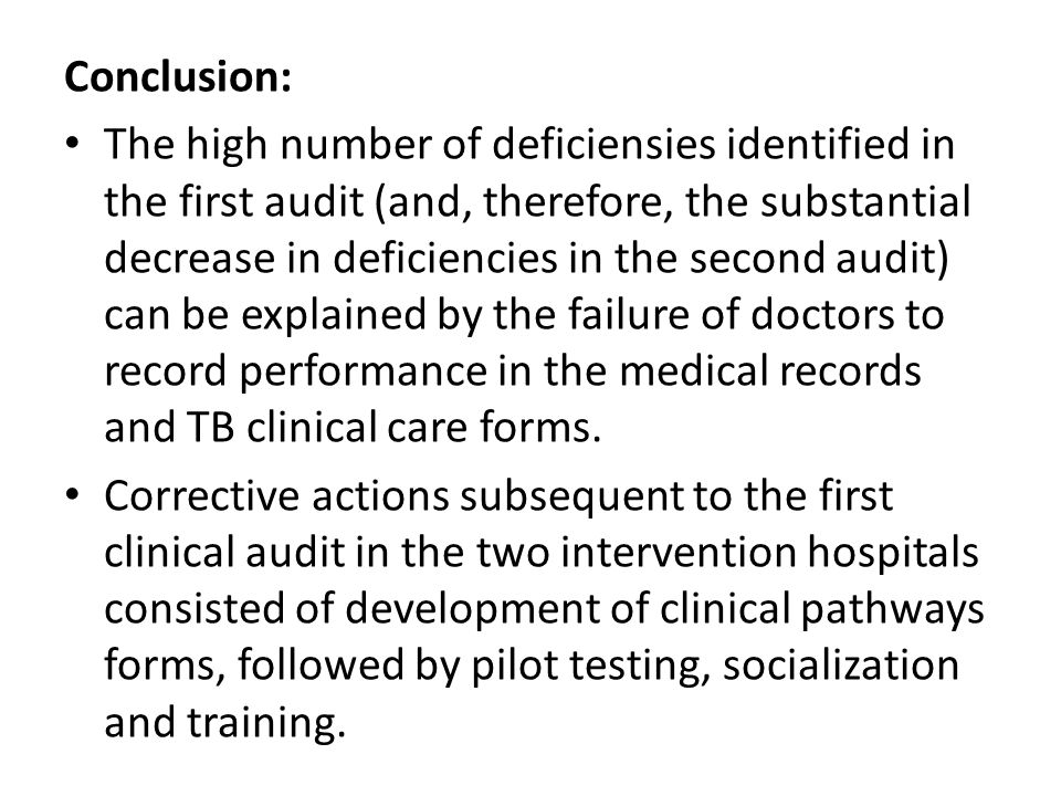 Conclusion: The high number of deficiensies identified in the first audit (and, therefore, the substantial decrease in deficiencies in the second audit) can be explained by the failure of doctors to record performance in the medical records and TB clinical care forms.